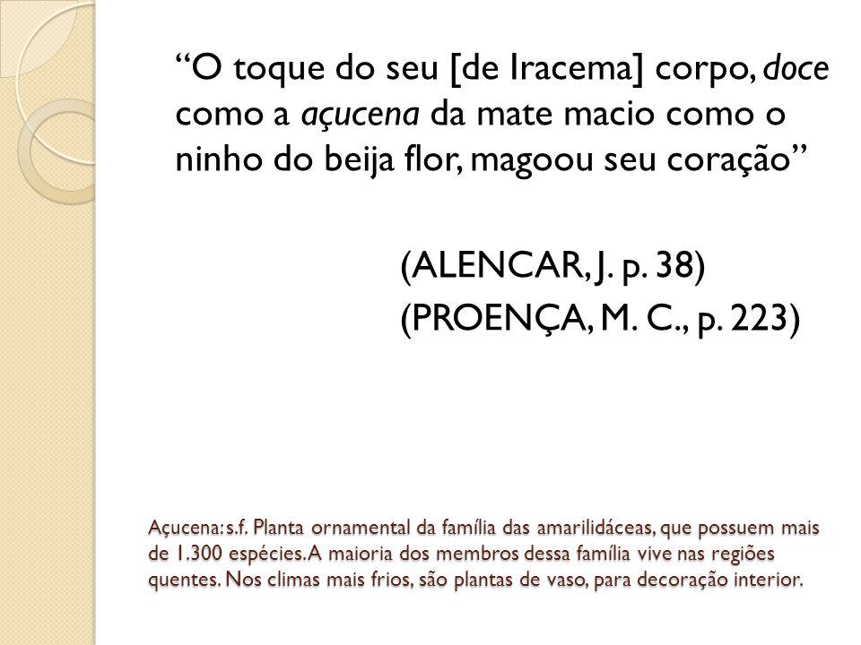 O toque do seu [de Iracema] corpo, doce como a açucena da mate macio como o ninho do beija flor, magoou seu coração (ALENCAR, J. p. 38) (PROENÇA, M. C., p. 223)